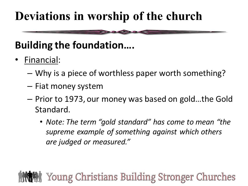 Deviations in worship of the church Building the foundation…. Financial: – Why is a piece of worthless paper worth something? – Fiat money system – Pr