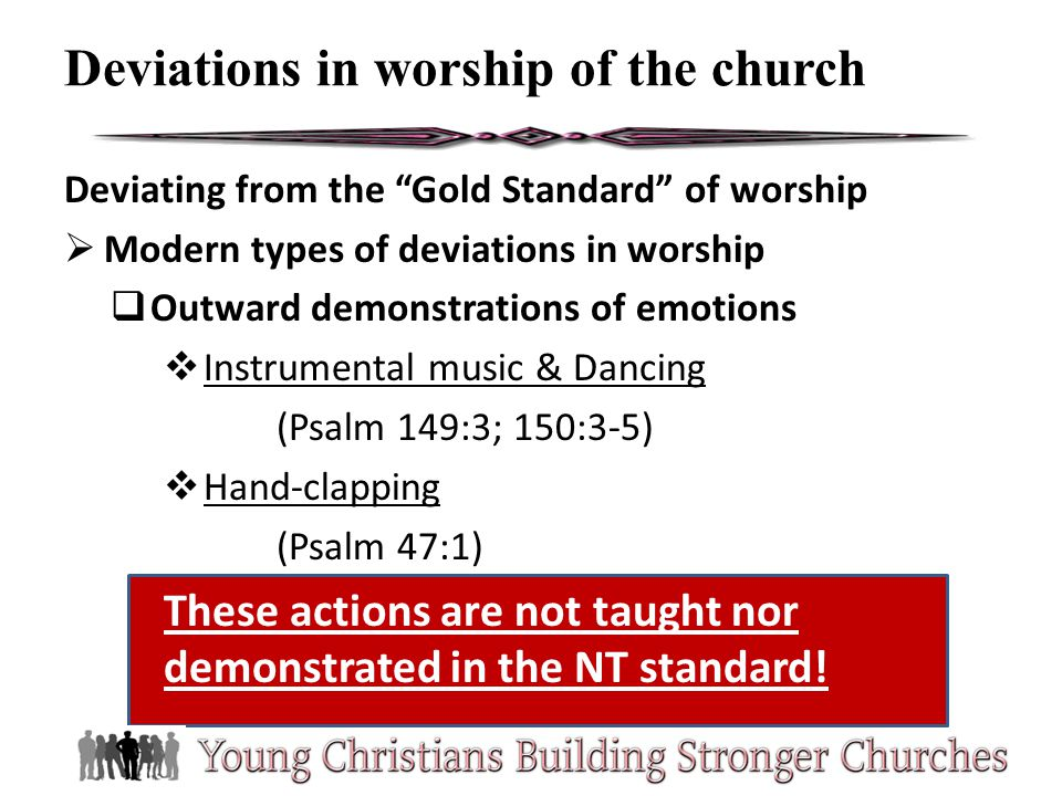 Deviating from the Gold Standard of worship Modern types of deviations in worship Outward demonstrations of emotions Instrumental music & Dancing (Psa