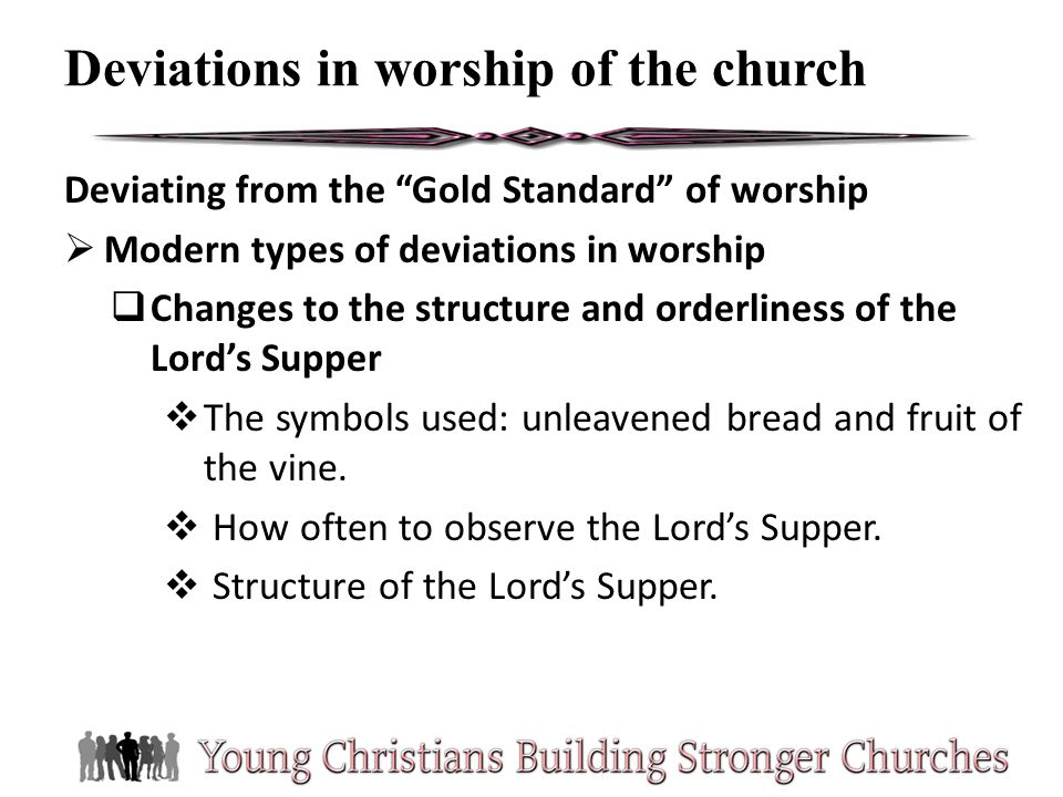 Deviating from the Gold Standard of worship Modern types of deviations in worship Changes to the structure and orderliness of the Lords Supper The sym