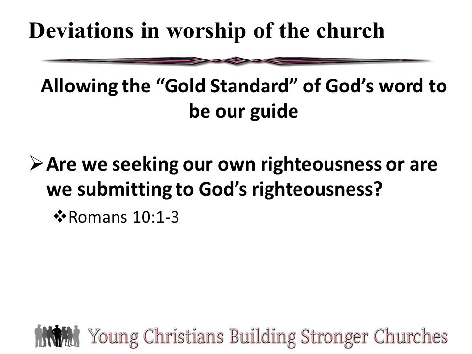 Allowing the Gold Standard of Gods word to be our guide Are we seeking our own righteousness or are we submitting to Gods righteousness? Romans 10:1-3