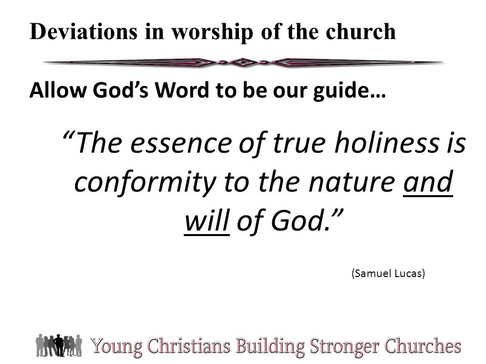 Allow Gods Word to be our guide… The essence of true holiness is conformity to the nature and will of God. (Samuel Lucas) Deviations in worship of the