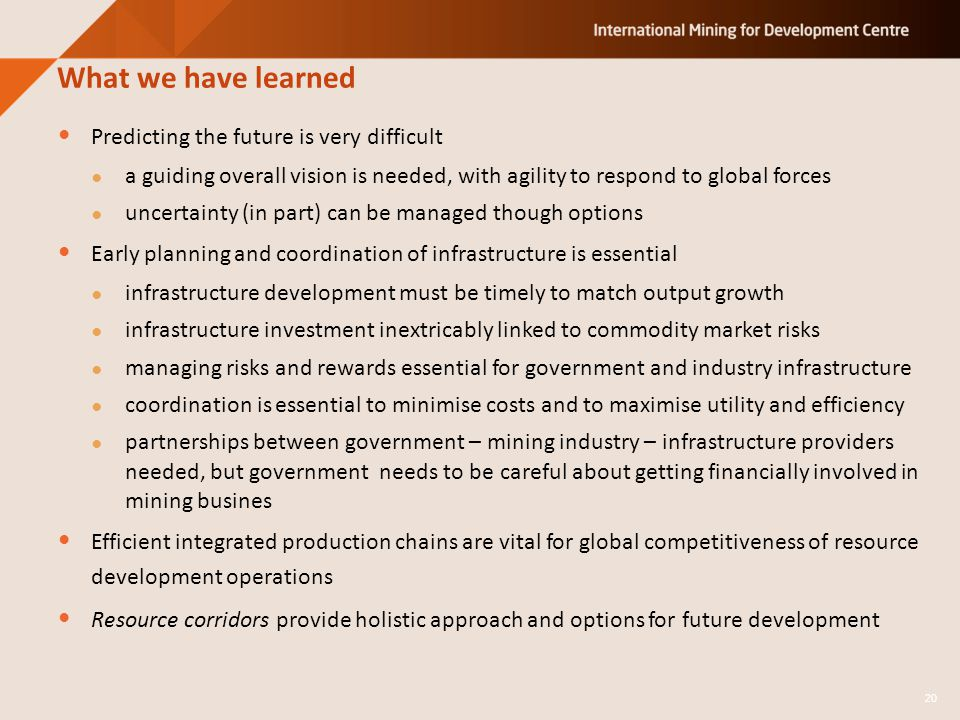 Predicting the future is very difficult a guiding overall vision is needed, with agility to respond to global forces uncertainty (in part) can be managed though options Early planning and coordination of infrastructure is essential infrastructure development must be timely to match output growth infrastructure investment inextricably linked to commodity market risks managing risks and rewards essential for government and industry infrastructure coordination is essential to minimise costs and to maximise utility and efficiency partnerships between government – mining industry – infrastructure providers needed, but government needs to be careful about getting financially involved in mining busines Efficient integrated production chains are vital for global competitiveness of resource development operations Resource corridors provide holistic approach and options for future development What we have learned 20