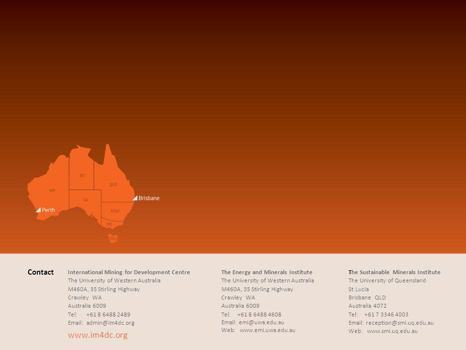Contact International Mining for Development Centre The University of Western Australia M460A, 35 Stirling Highway CrawleyWA Australia 6009 Tel:+61 8 6488 2489 Email:admin@im4dc.org www.im4dc.org The Energy and Minerals Institute The University of Western Australia M460A, 35 Stirling Highway CrawleyWA Australia 6009 Tel:+61 8 6488 4608 Email: emi@uwa.edu.au Web:www.emi.uwa.edu.au The Sustainable Minerals Institute The University of Queensland St Lucia BrisbaneQLD Australia 4072 Tel:+61 7 3346 4003 Email: reception@smi.uq.edu.au Web:www.smi.uq.edu.au