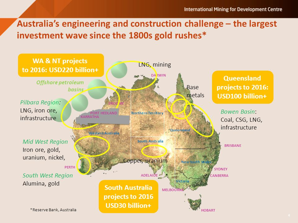 Australias engineering and construction challenge – the largest investment wave since the 1800s gold rushes* HOBART Western Australia Northern Territory South Australia Queensland New South Wales Victoria SYDNEY CANBERRA MELBOURNE BRISBANE ADELAIDE DARWIN BROOME PERTH Offshore petroleum basins WA & NT projects to 2016: USD220 billion+ Queensland projects to 2016: USD100 billion+ South West Region Alumina, gold Mid West Region Iron ore, gold, uranium, nickel, Pilbara Region: LNG, iron ore, infrastructure LNG, mining Base metals Bowen Basin: Coal, CSG, LNG, infrastructure South Australia projects to 2016 USD30 billion+ 4 *Reserve Bank, Australia Copper, uranium PORT HEDLAND KARRATHA