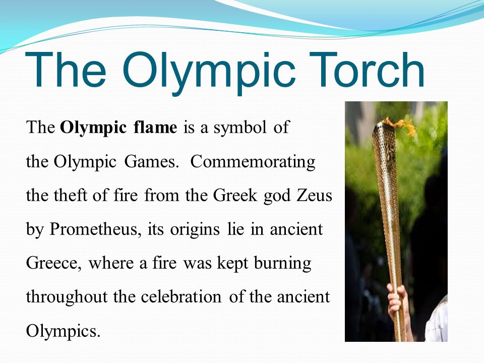 The Olympic Torch The Olympic flame is a symbol of the Olympic Games. Commemorating the theft of fire from the Greek god Zeus by Prometheus, its origi