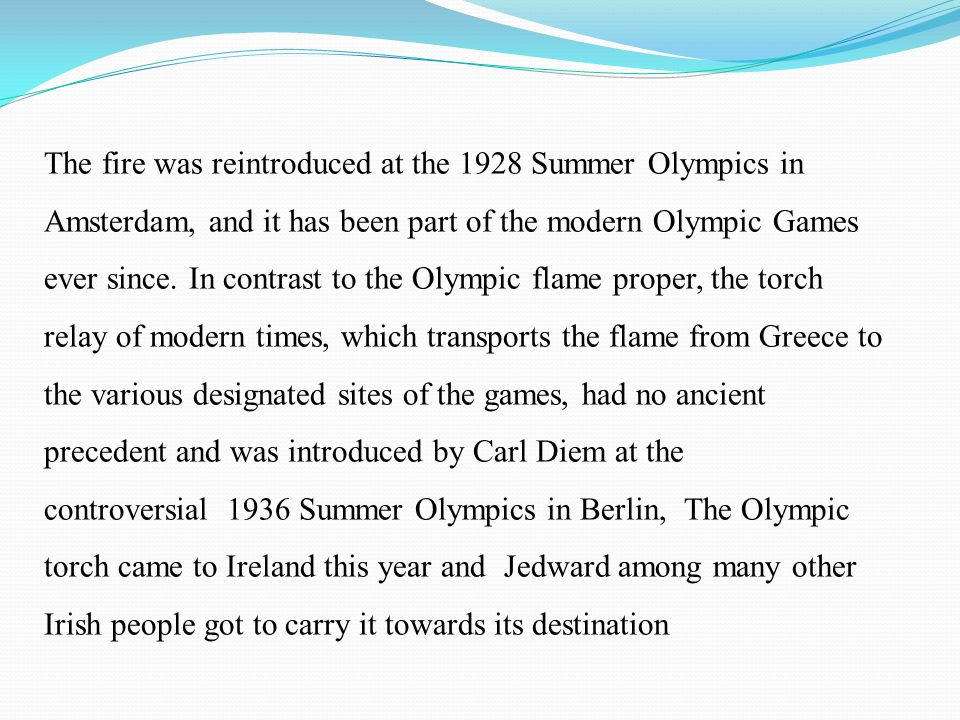 The fire was reintroduced at the 1928 Summer Olympics in Amsterdam, and it has been part of the modern Olympic Games ever since. In contrast to the Ol