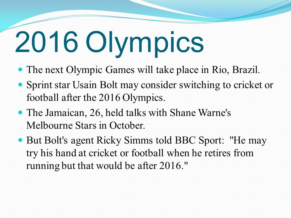 2016 Olympics The next Olympic Games will take place in Rio, Brazil. Sprint star Usain Bolt may consider switching to cricket or football after the 20