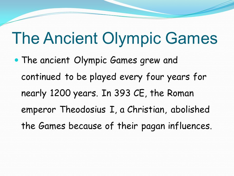 The Ancient Olympic Games The ancient Olympic Games grew and continued to be played every four years for nearly 1200 years. In 393 CE, the Roman emper