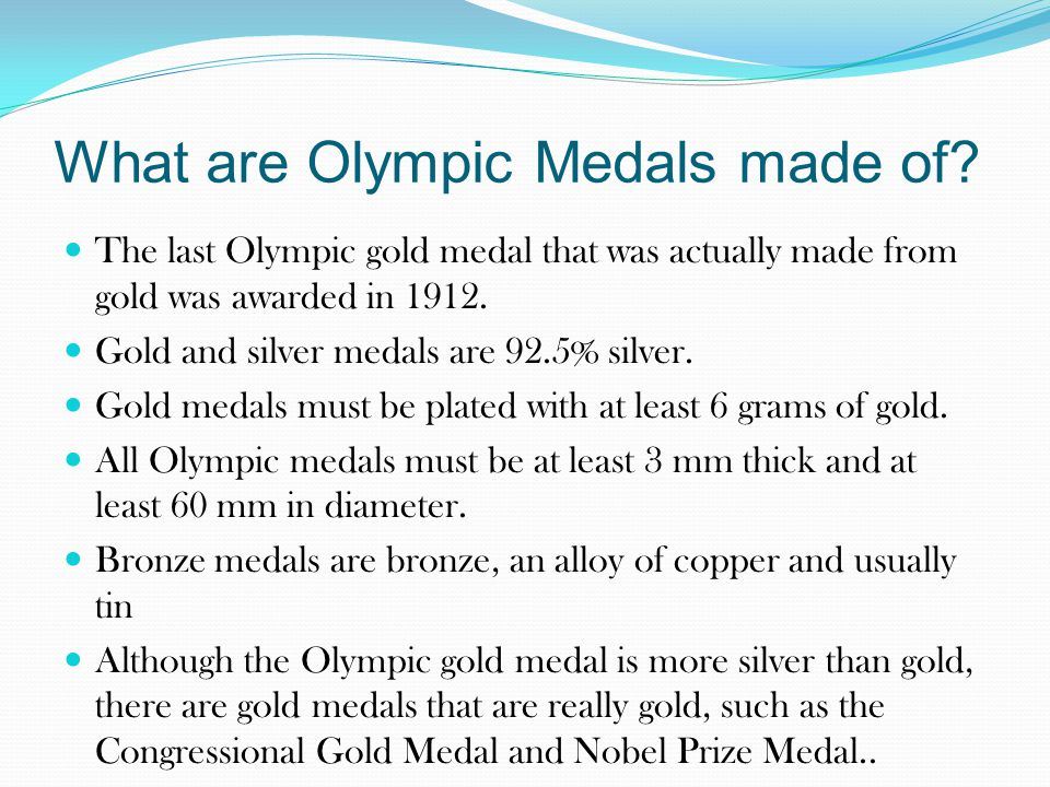 What are Olympic Medals made of? The last Olympic gold medal that was actually made from gold was awarded in 1912. Gold and silver medals are 92.5% si