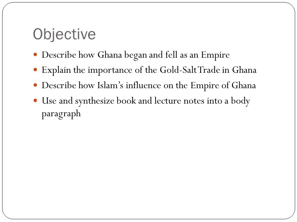 Objective Describe how Ghana began and fell as an Empire Explain the importance of the Gold-Salt Trade in Ghana Describe how Islams influence on the E