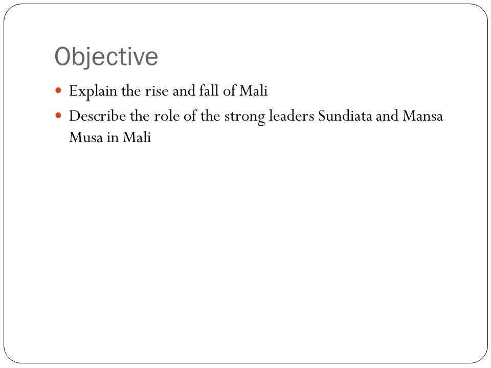 Objective Explain the rise and fall of Mali Describe the role of the strong leaders Sundiata and Mansa Musa in Mali