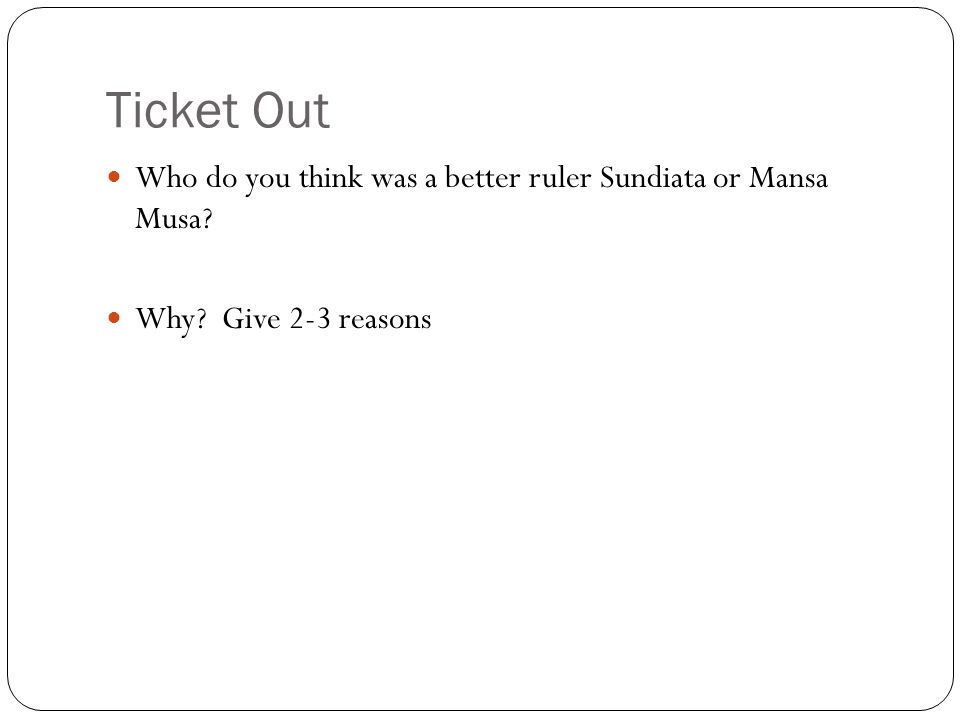 Ticket Out Who do you think was a better ruler Sundiata or Mansa Musa? Why? Give 2-3 reasons