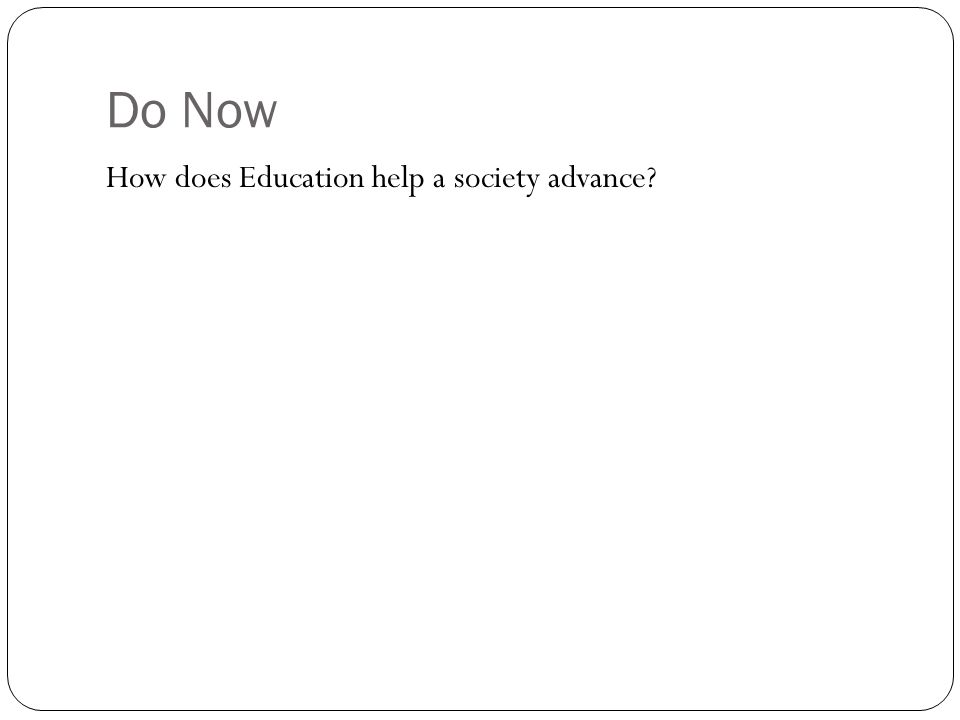 Do Now How does Education help a society advance?
