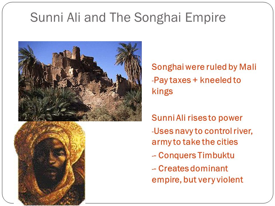 Sunni Ali and The Songhai Empire Songhai were ruled by Mali - Pay taxes + kneeled to kings Sunni Ali rises to power - Uses navy to control river, army