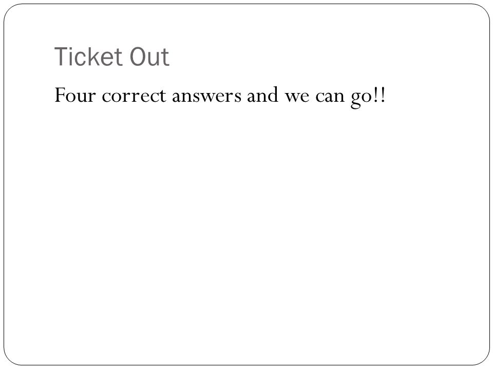 Ticket Out Four correct answers and we can go!!