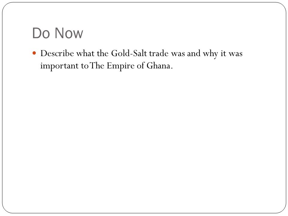 Do Now Describe what the Gold-Salt trade was and why it was important to The Empire of Ghana.