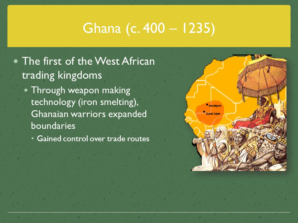 Ghana (c. 400 – 1235) The first of the West African trading kingdoms Through weapon making technology (iron smelting), Ghanaian warriors expanded boun