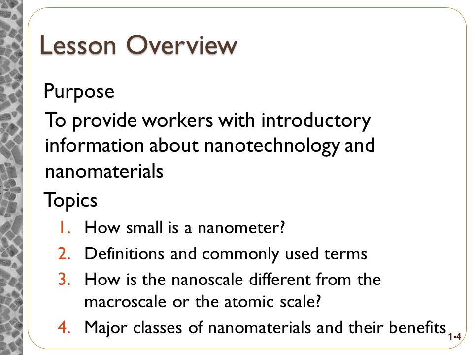 Eight-Hour Training Course Module 1Introduction to Nanotechnology and Nanomaterials Module 2 What Workers Need to Know about Nanomaterial Toxicology Module 3Assessing Exposure to Nanomaterials in the Workplace Module 4Controlling Exposure to Nanomaterials BREAK Module 5 Risk Management Approaches for Nanomaterial Workplaces Module 6 Regulations and Standards Relevant to Nanomaterial Workplaces Module 7Tools and Resources for Further Study 1-3