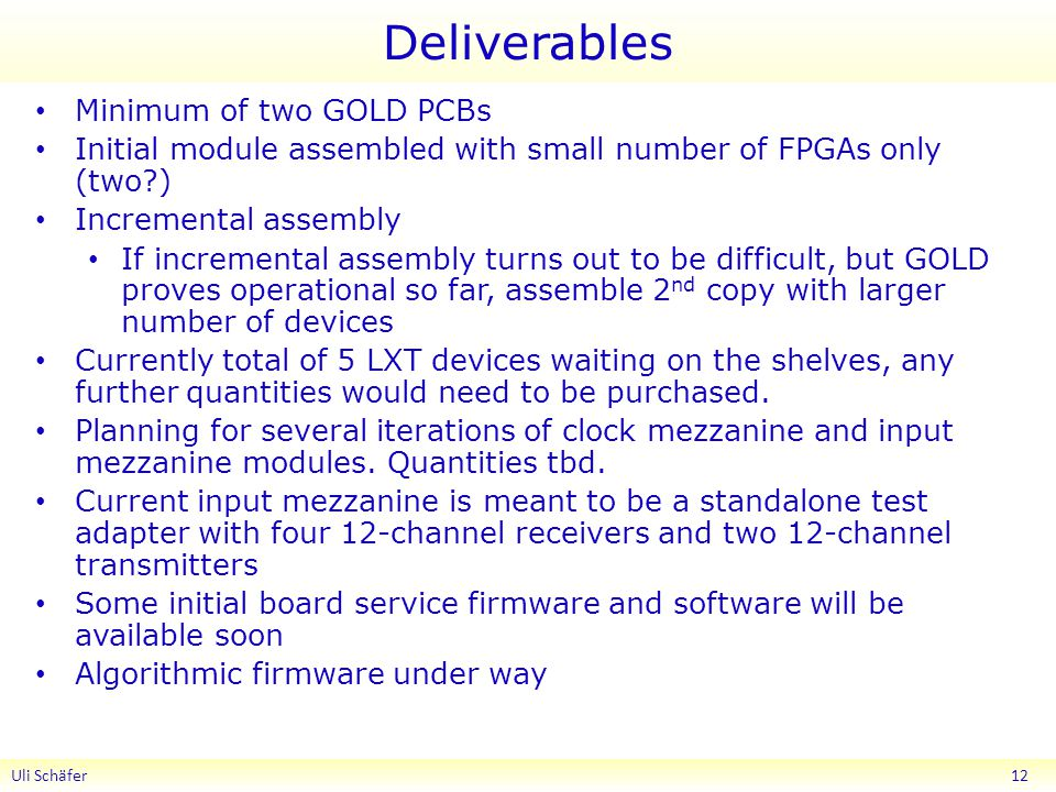 Deliverables Minimum of two GOLD PCBs Initial module assembled with small number of FPGAs only (two ) Incremental assembly If incremental assembly turns out to be difficult, but GOLD proves operational so far, assemble 2 nd copy with larger number of devices Currently total of 5 LXT devices waiting on the shelves, any further quantities would need to be purchased.