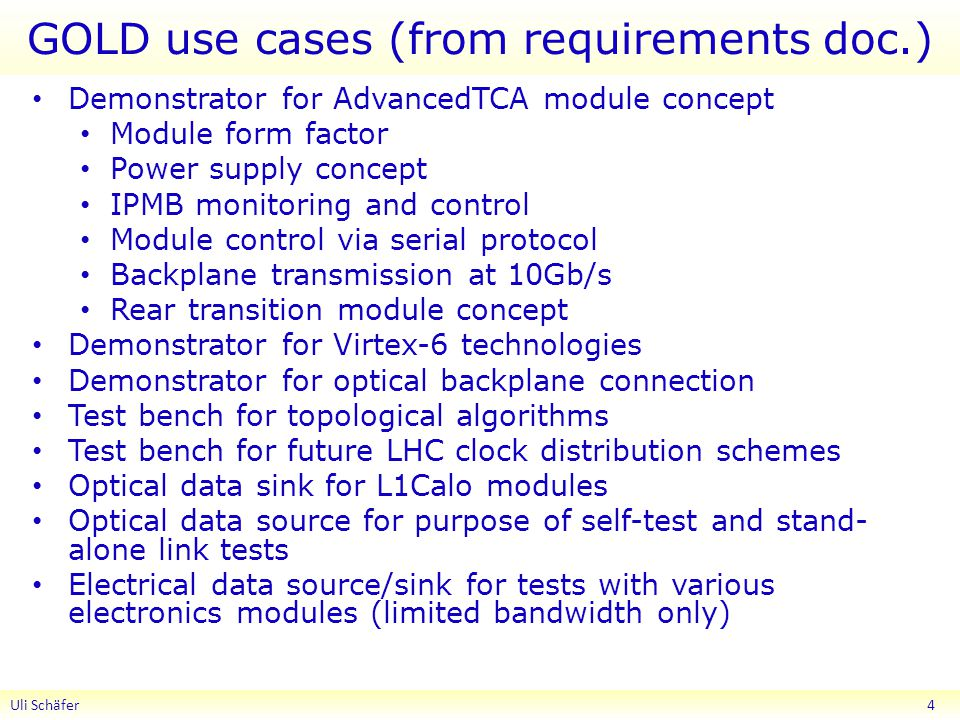 GOLD use cases (from requirements doc.) Demonstrator for AdvancedTCA module concept Module form factor Power supply concept IPMB monitoring and control Module control via serial protocol Backplane transmission at 10Gb/s Rear transition module concept Demonstrator for Virtex-6 technologies Demonstrator for optical backplane connection Test bench for topological algorithms Test bench for future LHC clock distribution schemes Optical data sink for L1Calo modules Optical data source for purpose of self-test and stand- alone link tests Electrical data source/sink for tests with various electronics modules (limited bandwidth only) Uli Schäfer 4