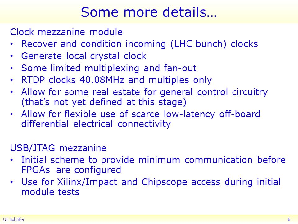Some more details… Clock mezzanine module Recover and condition incoming (LHC bunch) clocks Generate local crystal clock Some limited multiplexing and fan-out RTDP clocks 40.08MHz and multiples only Allow for some real estate for general control circuitry (thats not yet defined at this stage) Allow for flexible use of scarce low-latency off-board differential electrical connectivity USB/JTAG mezzanine Initial scheme to provide minimum communication before FPGAs are configured Use for Xilinx/Impact and Chipscope access during initial module tests Uli Schäfer 6