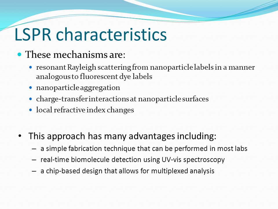 LSPR characteristics These mechanisms are: resonant Rayleigh scattering from nanoparticle labels in a manner analogous to fluorescent dye labels nanoparticle aggregation charge-transfer interactions at nanoparticle surfaces local refractive index changes This approach has many advantages including: – a simple fabrication technique that can be performed in most labs – real-time biomolecule detection using UV-vis spectroscopy – a chip-based design that allows for multiplexed analysis