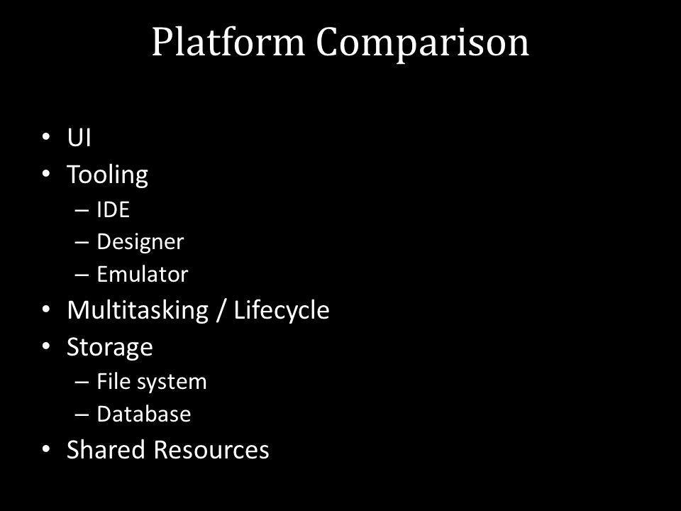 Platform Comparison UI Tooling – IDE – Designer – Emulator Multitasking / Lifecycle Storage – File system – Database Shared Resources