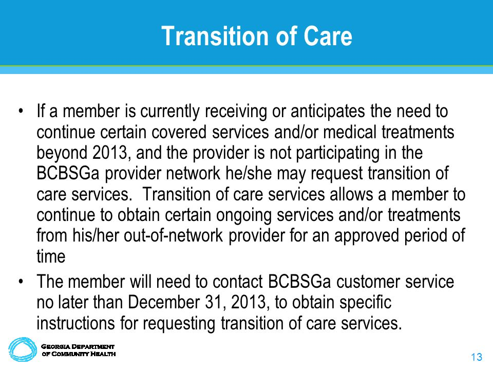 13 Transition of Care If a member is currently receiving or anticipates the need to continue certain covered services and/or medical treatments beyond 2013, and the provider is not participating in the BCBSGa provider network he/she may request transition of care services.