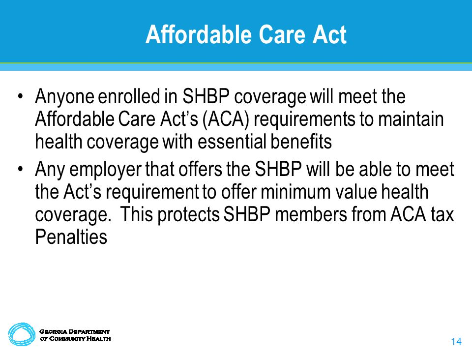 14 Affordable Care Act Anyone enrolled in SHBP coverage will meet the Affordable Care Acts (ACA) requirements to maintain health coverage with essential benefits Any employer that offers the SHBP will be able to meet the Acts requirement to offer minimum value health coverage.