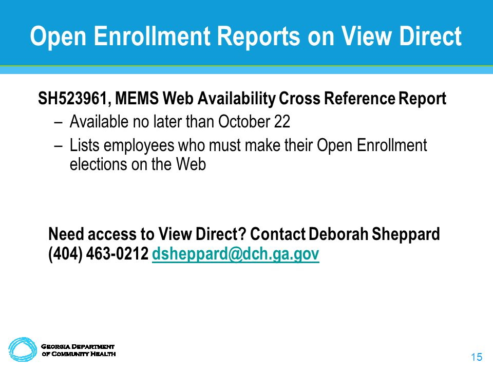 15 Open Enrollment Reports on View Direct SH523961, MEMS Web Availability Cross Reference Report –Available no later than October 22 –Lists employees who must make their Open Enrollment elections on the Web Need access to View Direct.