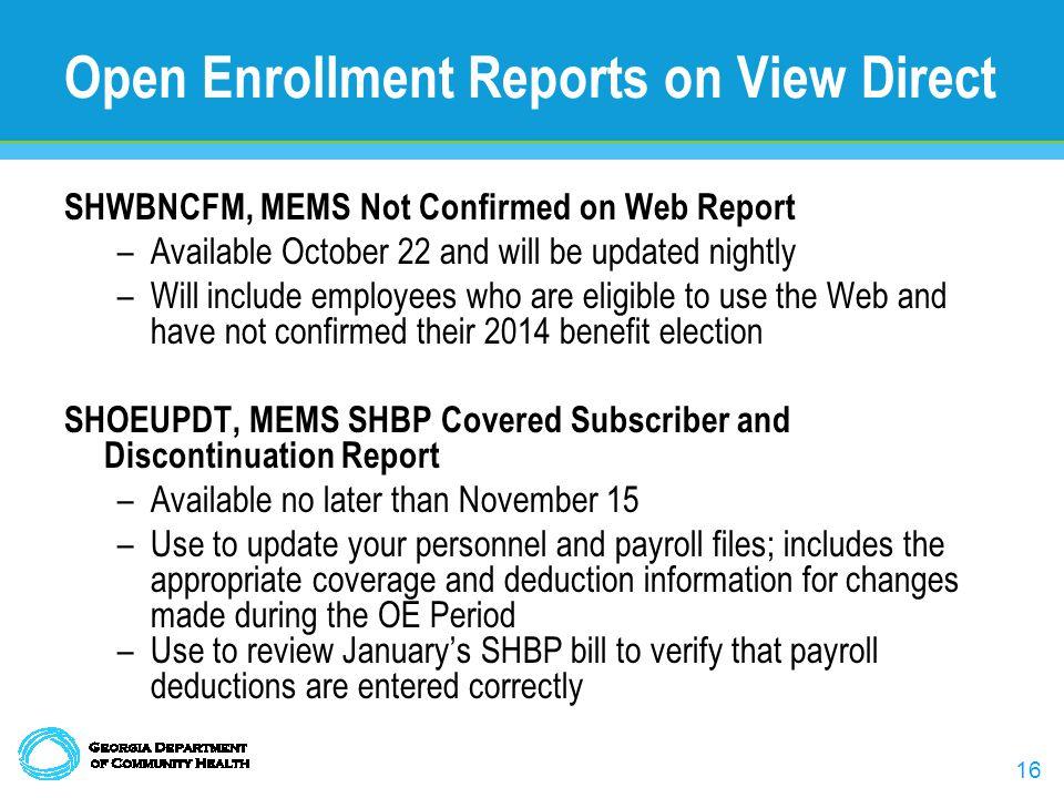 16 Open Enrollment Reports on View Direct SHWBNCFM, MEMS Not Confirmed on Web Report –Available October 22 and will be updated nightly –Will include employees who are eligible to use the Web and have not confirmed their 2014 benefit election SHOEUPDT, MEMS SHBP Covered Subscriber and Discontinuation Report –Available no later than November 15 –Use to update your personnel and payroll files; includes the appropriate coverage and deduction information for changes made during the OE Period –Use to review Januarys SHBP bill to verify that payroll deductions are entered correctly