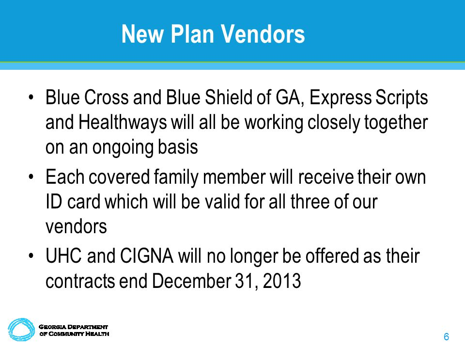6 New Plan Vendors Blue Cross and Blue Shield of GA, Express Scripts and Healthways will all be working closely together on an ongoing basis Each covered family member will receive their own ID card which will be valid for all three of our vendors UHC and CIGNA will no longer be offered as their contracts end December 31, 2013