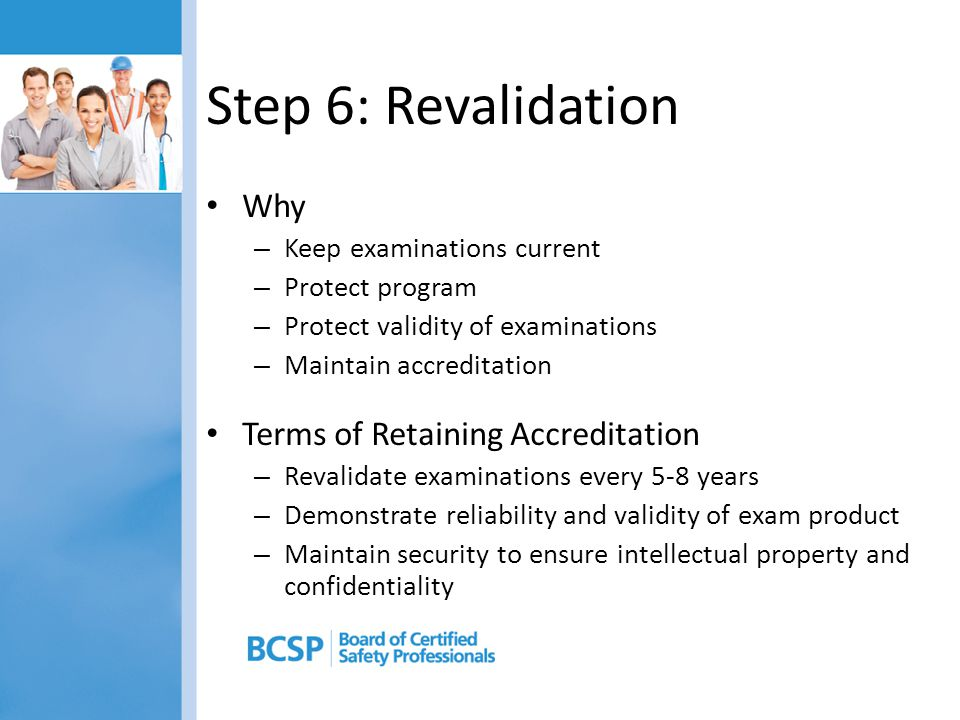 Step 6: Revalidation Why – Keep examinations current – Protect program – Protect validity of examinations – Maintain accreditation Terms of Retaining