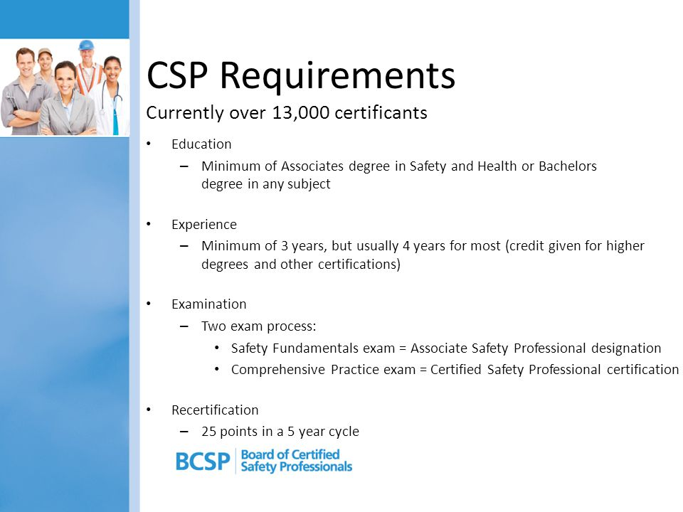 CSP Requirements Currently over 13,000 certificants Education – Minimum of Associates degree in Safety and Health or Bachelors degree in any subject E