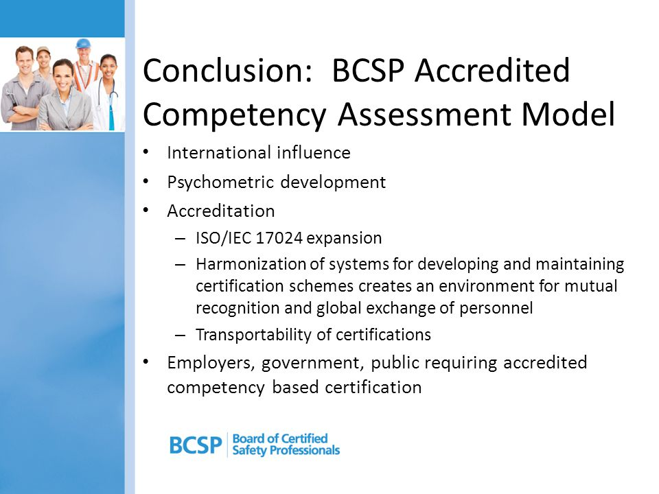 Conclusion: BCSP Accredited Competency Assessment Model International influence Psychometric development Accreditation – ISO/IEC 17024 expansion – Har