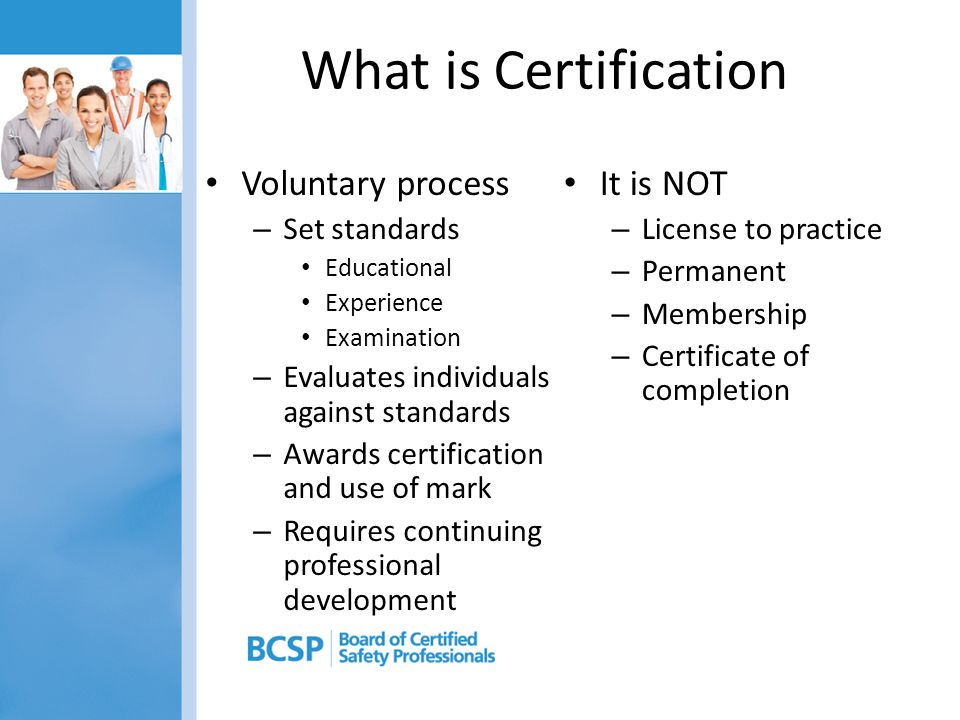 What is Certification Voluntary process – Set standards Educational Experience Examination – Evaluates individuals against standards – Awards certific
