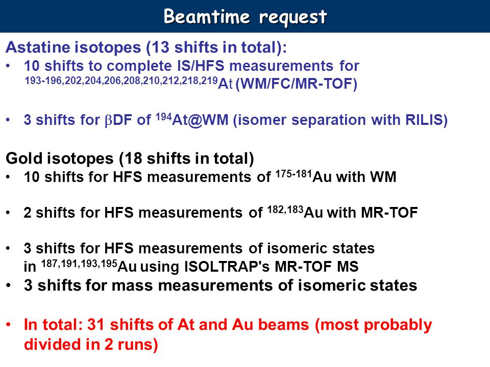Beamtime request Astatine isotopes (13 shifts in total): 10 shifts to complete IS/HFS measurements for 193-196,202,204,206,208,210,212,218,219 At (WM/FC/MR-TOF) 3 shifts for DF of 194 At@WM (isomer separation with RILIS) Gold isotopes (18 shifts in total) 10 shifts for HFS measurements of 175-181 Au with WM 2 shifts for HFS measurements of 182,183 Au with MR-TOF 3 shifts for HFS measurements of isomeric states in 187,191,193,195 Au using ISOLTRAP s MR-TOF MS 3 shifts for mass measurements of isomeric states In total: 31 shifts of At and Au beams (most probably divided in 2 runs)