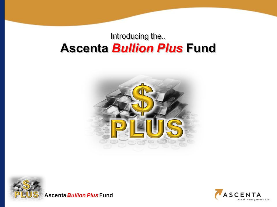 Ascenta Bullion Plus Fund Summary of Key Characteristics actively managed, open-ended, long-only investment fund investing in a blend of bullion ETFs and related equities, with an option of defensively holding cash aims to outperform its proprietary blended bullion index bullion component is invested exclusively in un-hedged and un-leveraged ETFs equities sub-portfolio is a highly risk-managed selection of mining companies producing of precious metals, not exceeding 50% of Fund assets exploits short-term market pricing of major miners, utilizing long-only positions with covered-call options and stop-loss strategies to reduce downside risk 5The Smart Way To Buy Precious Metals