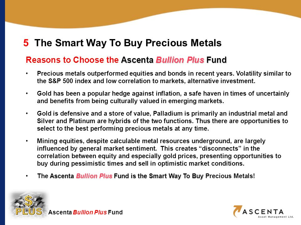 Ascenta Bullion Plus Fund 5The Smart Way To Buy Precious Metals Ascenta Bullion Plus Fund Reasons to Choose the Ascenta Bullion Plus Fund Precious metals outperformed equities and bonds in recent years.