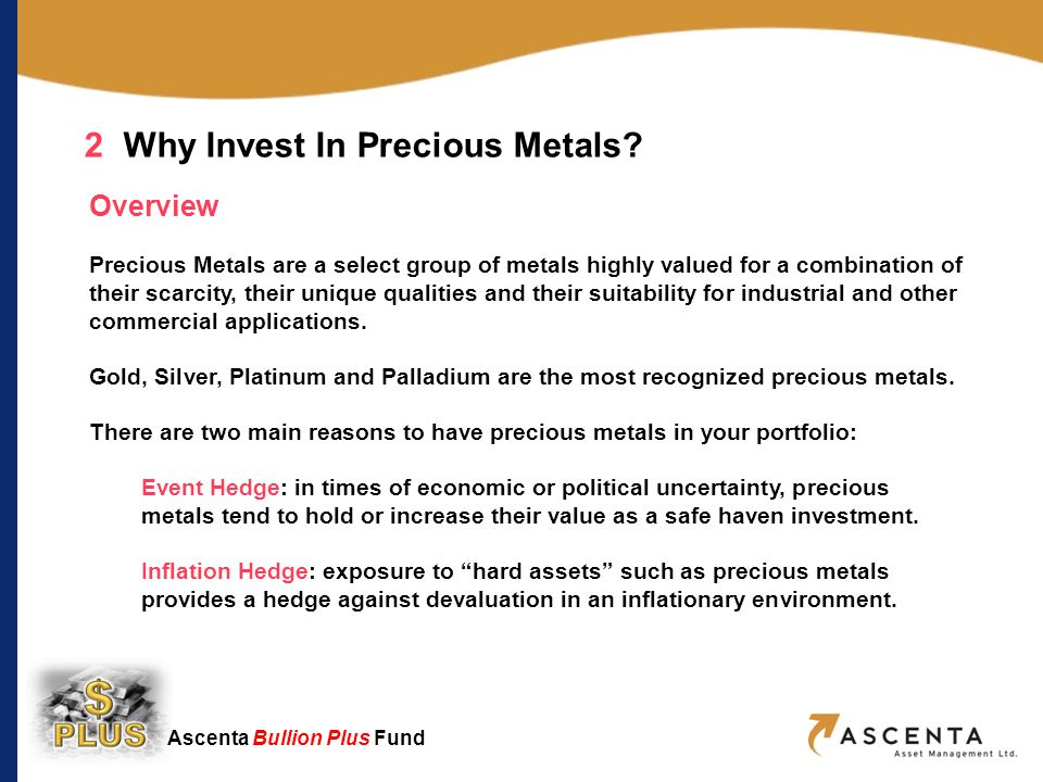 Ascenta Bullion Plus Fund Gold: The Worlds Favourite Store of Value Total gold ever produced worldwide = 165,000 tonnes or 3.5 Olympic size pools Annual global production = 2,500 tonnes (roughly a cube 5m x 5m x 5m) Annual consumption of top 3 countries: USA China India Usage by sector: 2 Why Invest In Precious Metals.