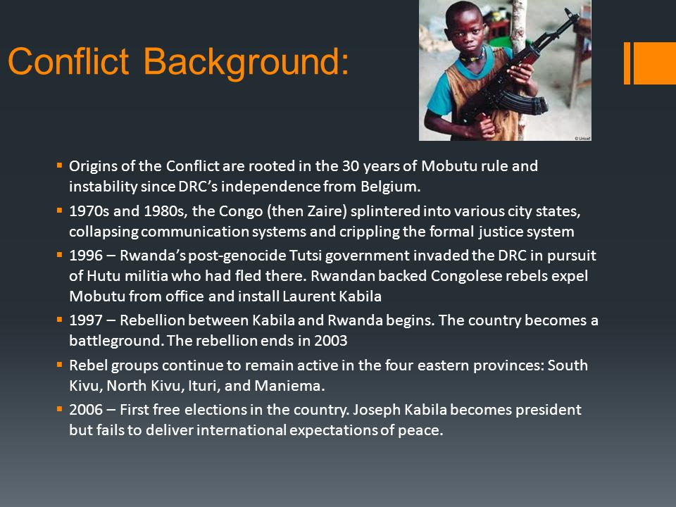 Conflict Background: Origins of the Conflict are rooted in the 30 years of Mobutu rule and instability since DRCs independence from Belgium.