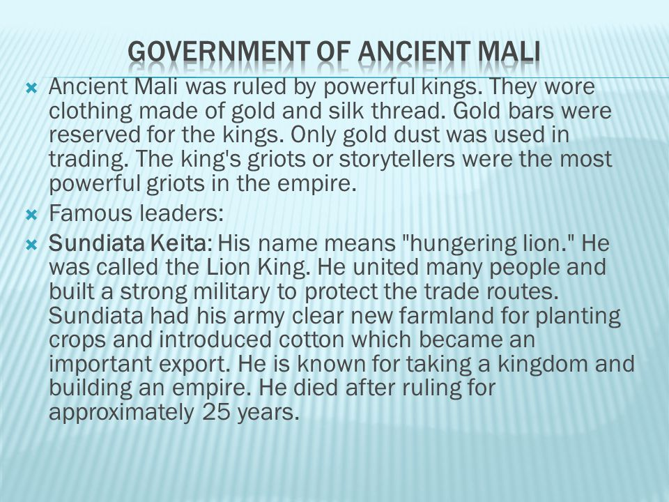 Kings: Mali was ruled by rich and powerful kings. Two of the greatest kings were Sundiata and Mansu Musa. Sundiata founded the empire of Mali. Sundiat