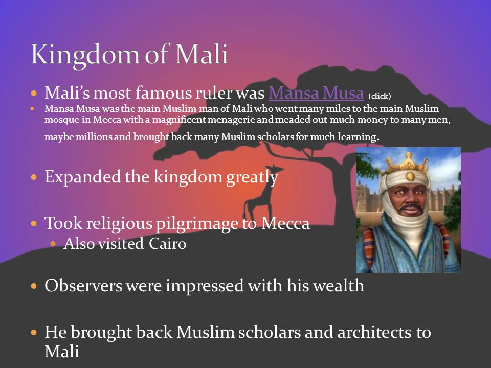 Malis most famous ruler was Mansa Musa (click)Mansa Musa Mansa Musa was the main Muslim man of Mali who went many miles to the main Muslim mosque in M