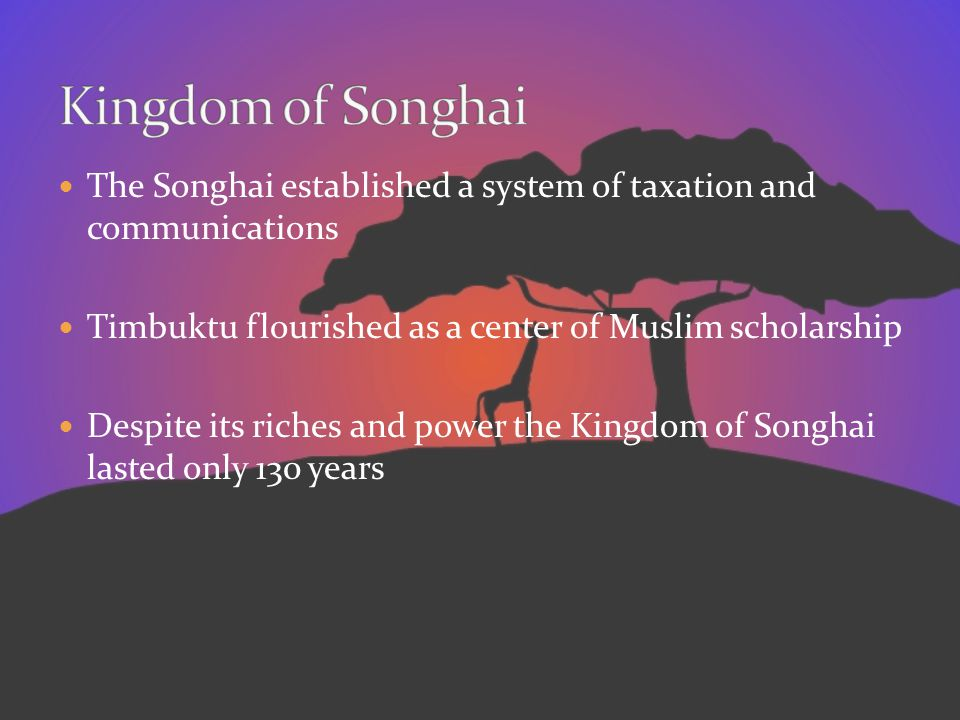The Songhai established a system of taxation and communications Timbuktu flourished as a center of Muslim scholarship Despite its riches and power the