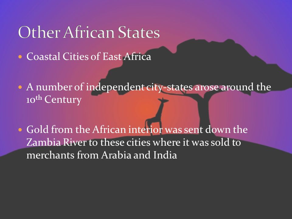 Coastal Cities of East Africa A number of independent city-states arose around the 10 th Century Gold from the African interior was sent down the Zamb