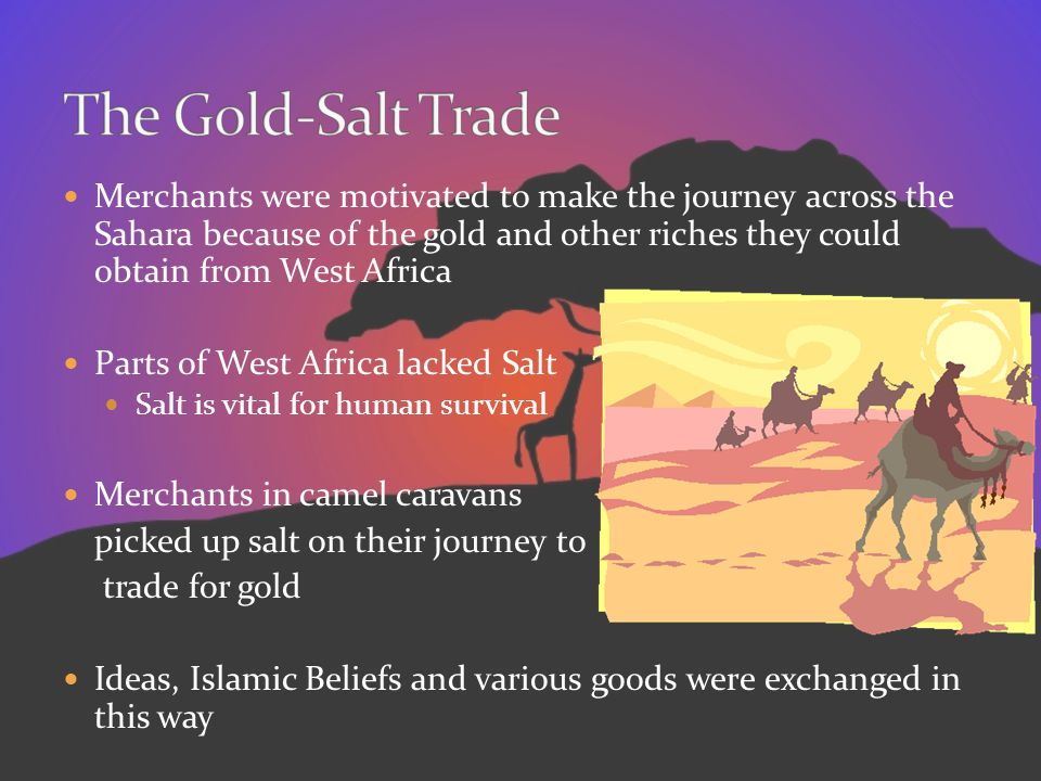 Merchants were motivated to make the journey across the Sahara because of the gold and other riches they could obtain from West Africa Parts of West A