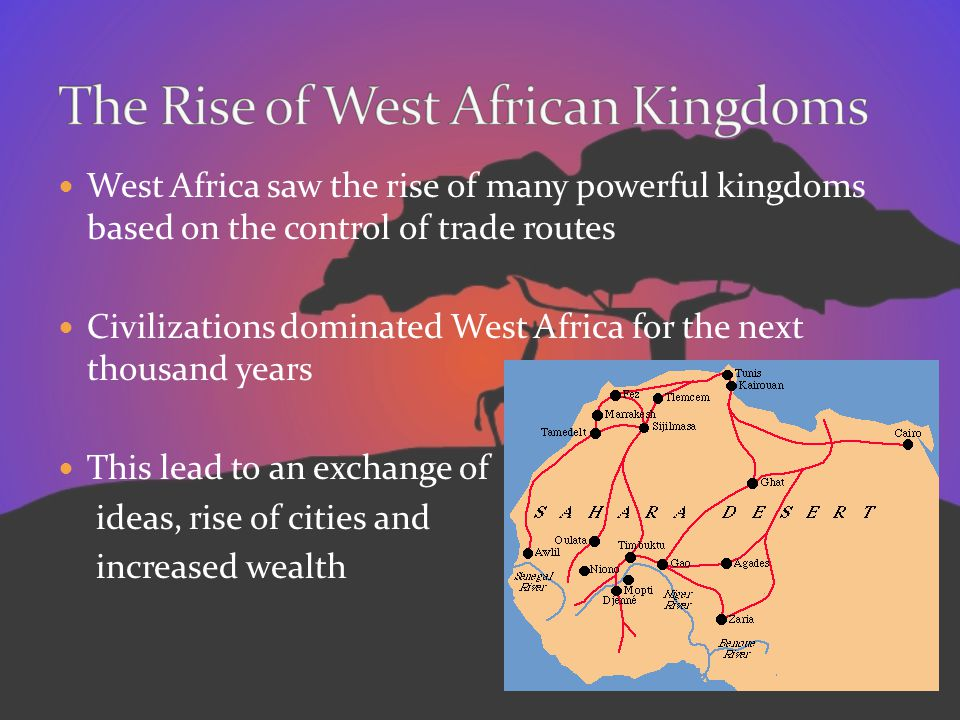 West Africa saw the rise of many powerful kingdoms based on the control of trade routes Civilizations dominated West Africa for the next thousand year