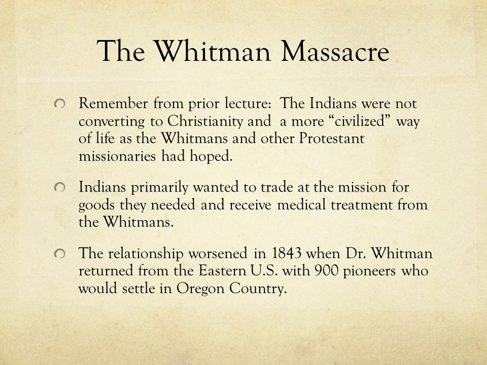 Remember from prior lecture: The Indians were not converting to Christianity and a more civilized way of life as the Whitmans and other Protestant missionaries had hoped.