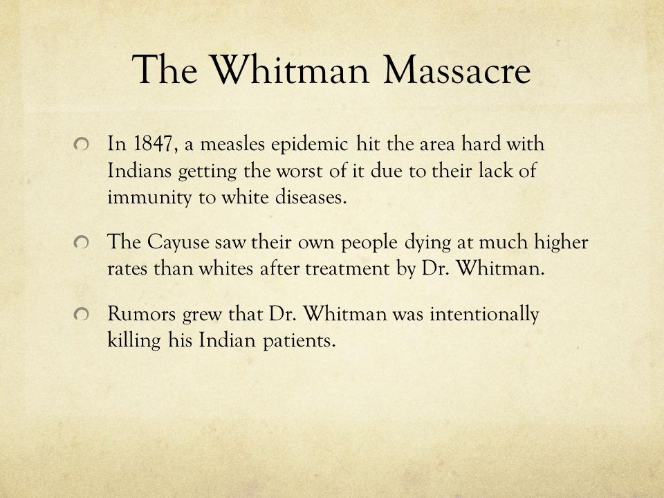 The Whitman Massacre In 1847, a measles epidemic hit the area hard with Indians getting the worst of it due to their lack of immunity to white diseases.