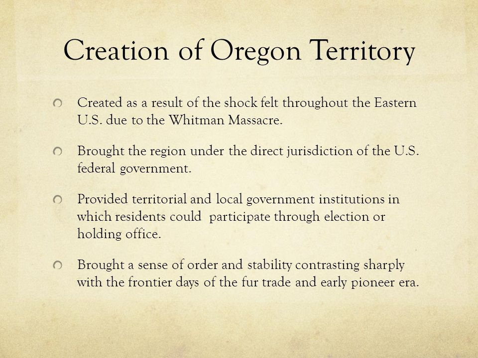 Creation of Oregon Territory Created as a result of the shock felt throughout the Eastern U.S. due to the Whitman Massacre. Brought the region under t